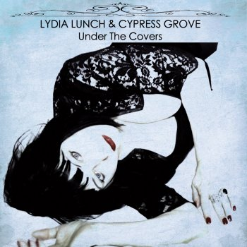 Lydia Lunch & Cypress Grove - Under The Covers