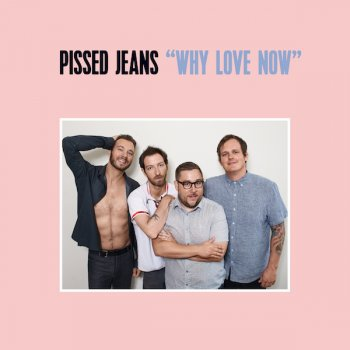 Pissed Jeans - Why Love Now Artwork