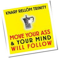 Knarf Rellöm Trinity - Move Your Ass And Your Mind Will Follow