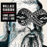 Wallace Vanborn - Lions, Liars, Guns & God